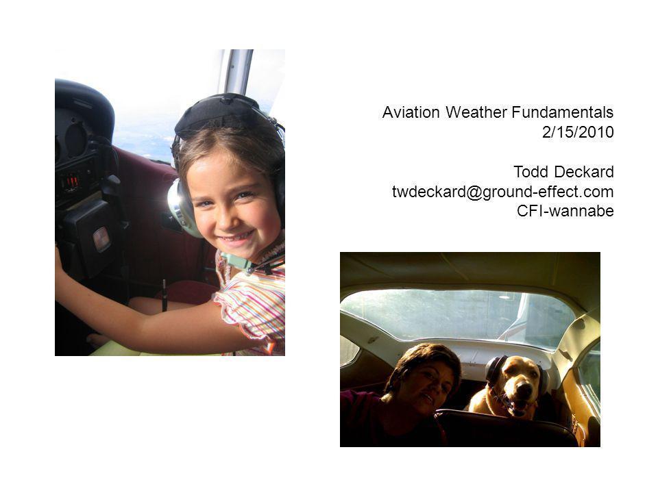 Aviation Weather Fundamentals 2/15/2010 Todd Deckard twdeckard@ground-effect.com CFI-wannabe
