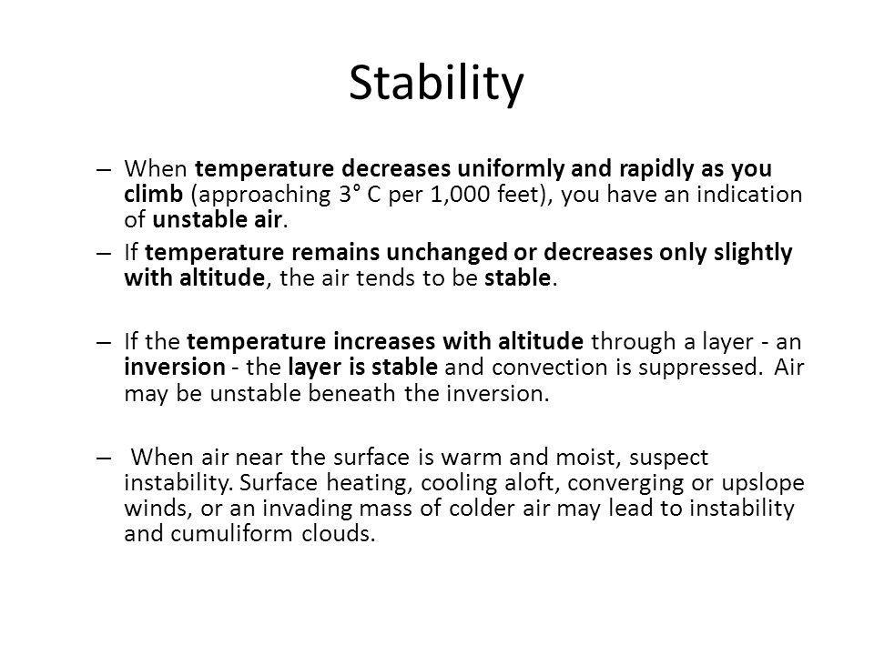 Stability – When temperature decreases uniformly and rapidly as you climb (approaching 3° C per 1,000 feet), you have an indication of unstable air.