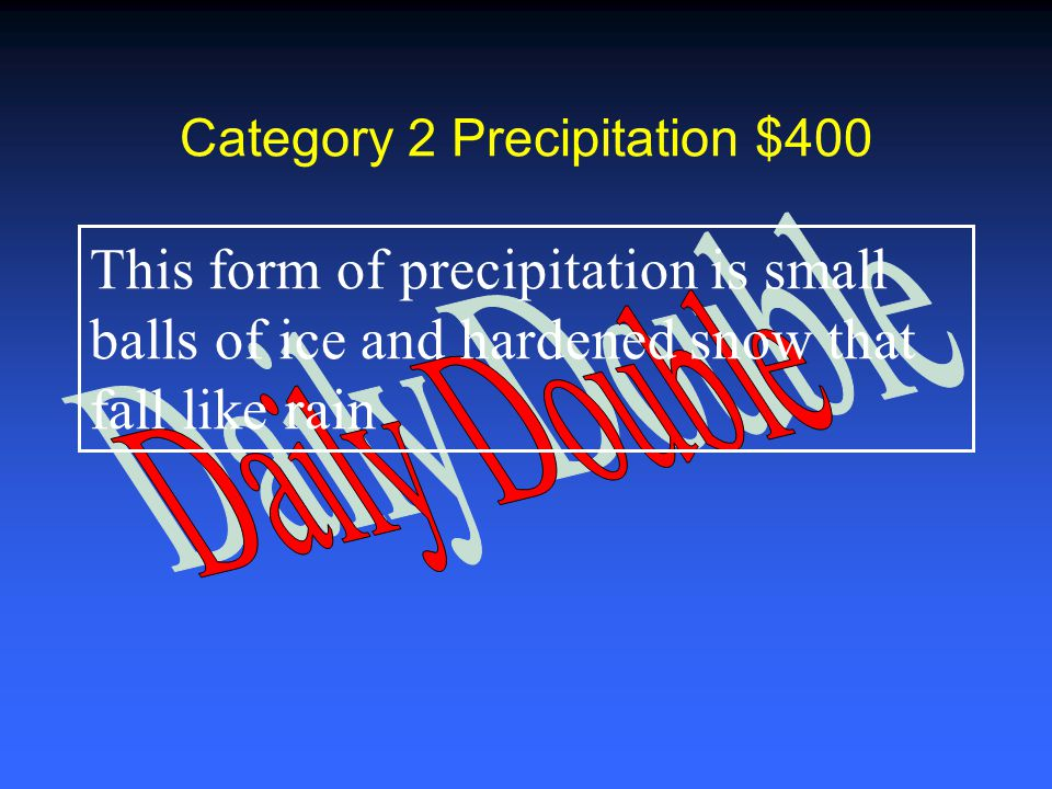 Category 2 Precipitation $200 This form of precipitation is water vapor in the atmosphere that has frozen into ice crystals and fall to the ground in