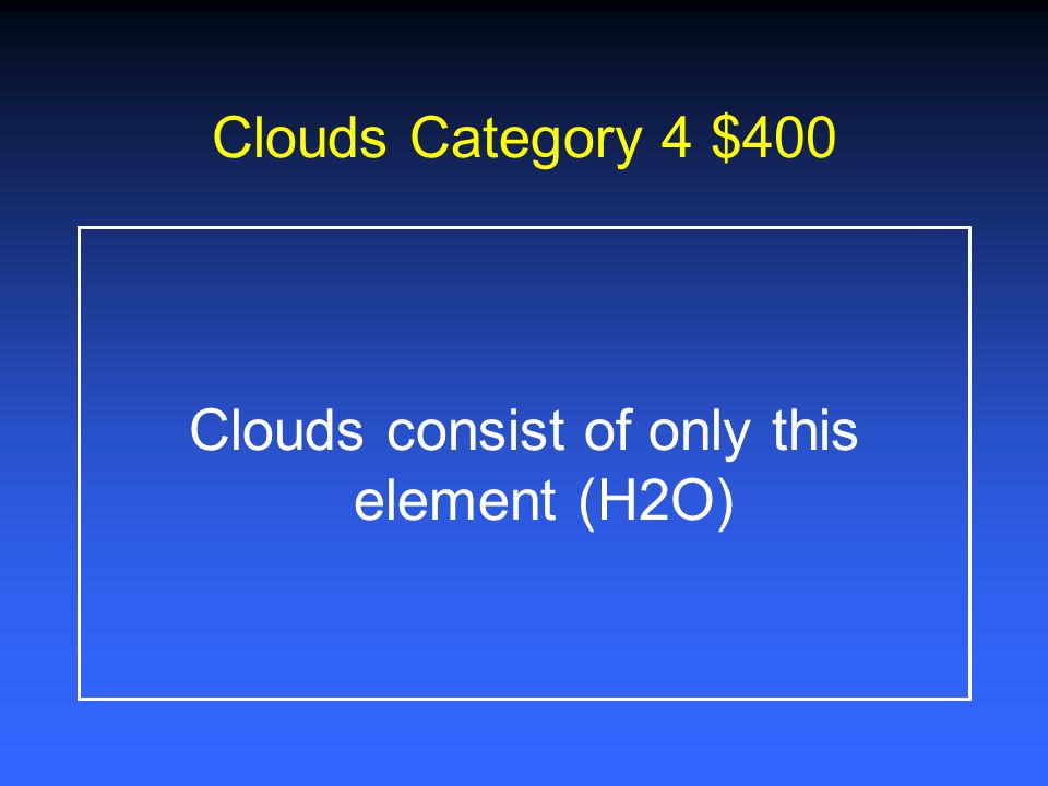 Clouds Category 4 $200 What are the four types of Clouds