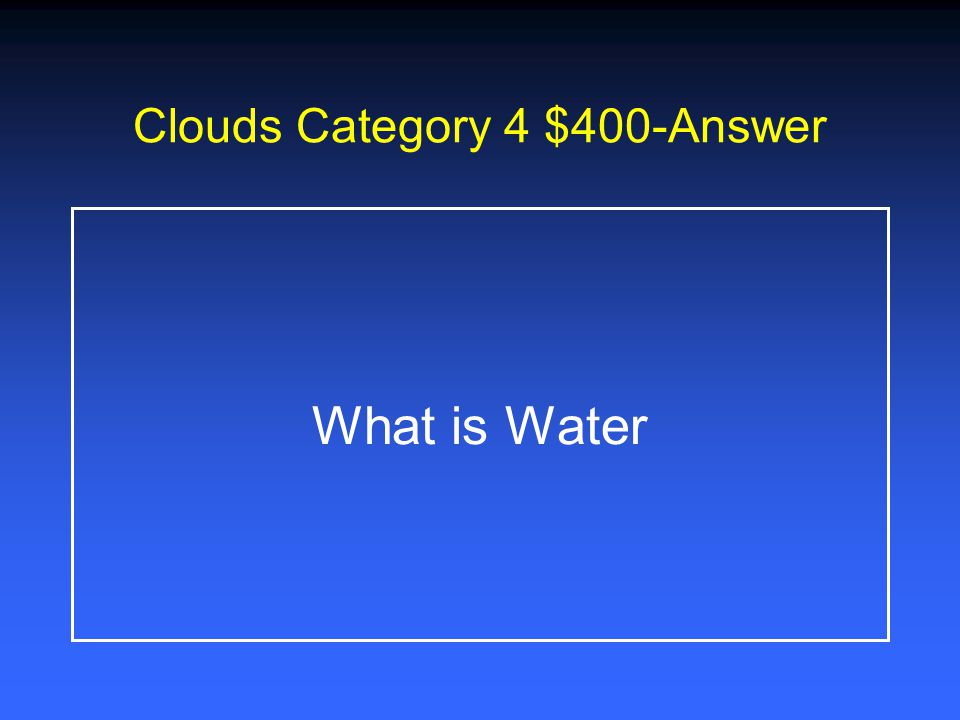 Clouds Category 4 $200-Answer What is Cumulus, Stratus, Cirrus, and Cumulonimbus