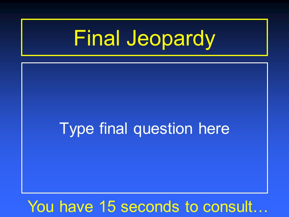 Final Jeopardy You have 30 seconds to consult… Type final question here