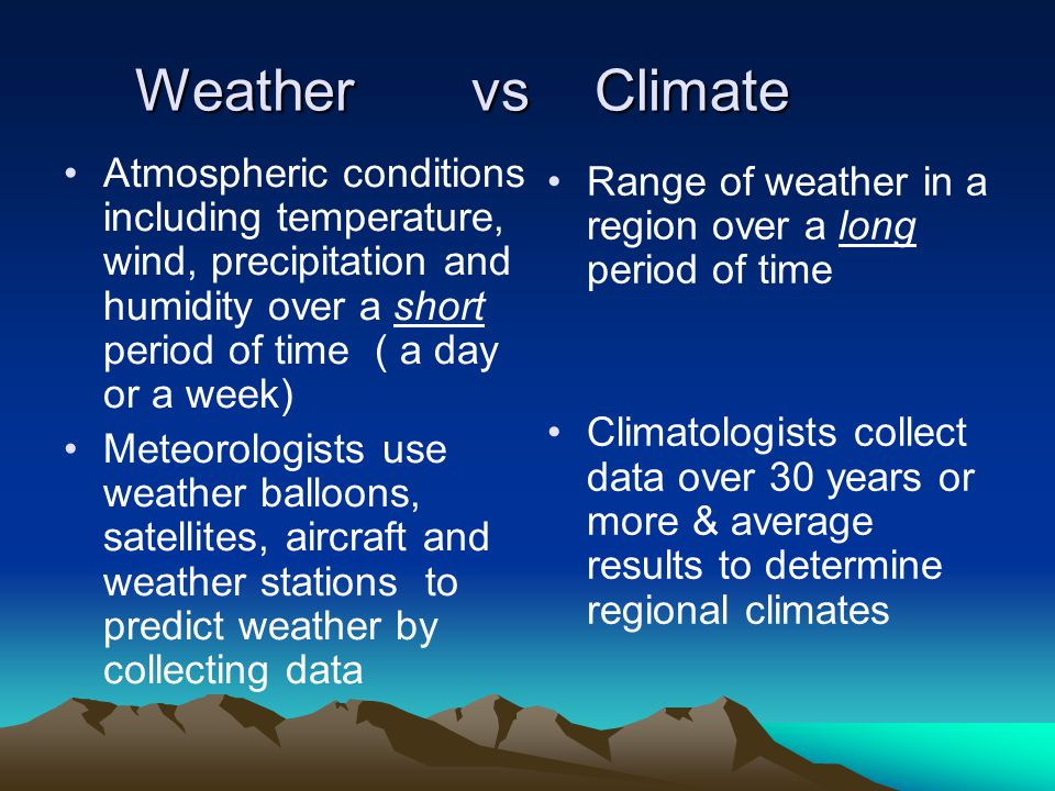Weather vs Climate Weather vs Climate Atmospheric conditions including temperature, wind, precipitation and humidity over a short period of time ( a day or a week) Meteorologists use weather balloons, satellites, aircraft and weather stations to predict weather by collecting data Range of weather in a region over a long period of time Climatologists collect data over 30 years or more & average results to determine regional climates