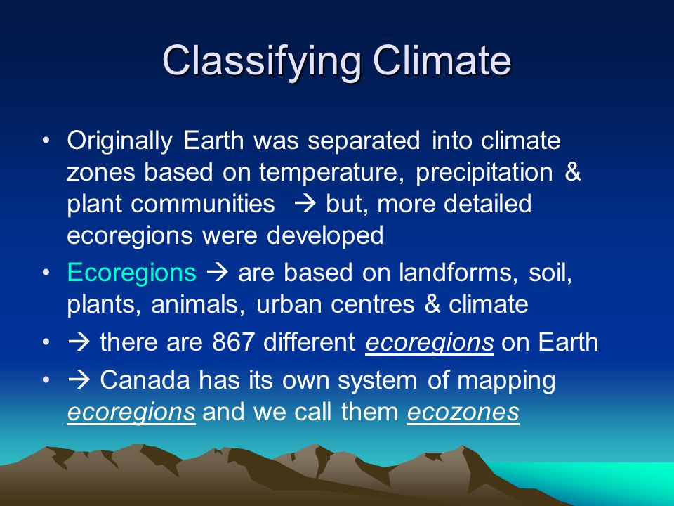 Classifying Climate Originally Earth was separated into climate zones based on temperature, precipitation & plant communities but, more detailed ecoregions were developed Ecoregions are based on landforms, soil, plants, animals, urban centres & climate there are 867 different ecoregions on Earth Canada has its own system of mapping ecoregions and we call them ecozones