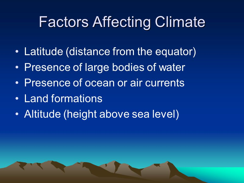 Factors Affecting Climate Latitude (distance from the equator) Presence of large bodies of water Presence of ocean or air currents Land formations Altitude (height above sea level)