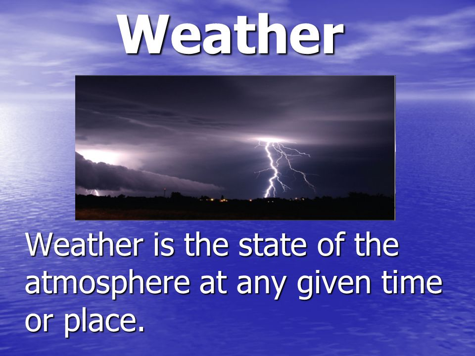 Weather Weather is the state of the atmosphere at any given time or place.