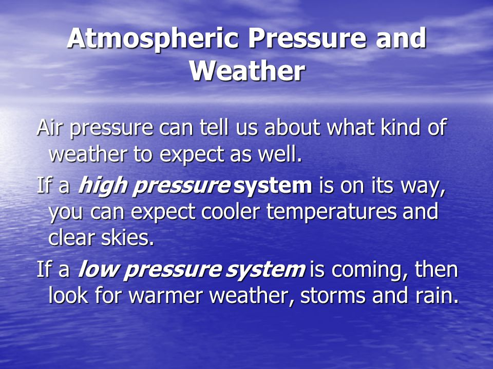 Atmospheric Pressure and Weather Air pressure can tell us about what kind of weather to expect as well.