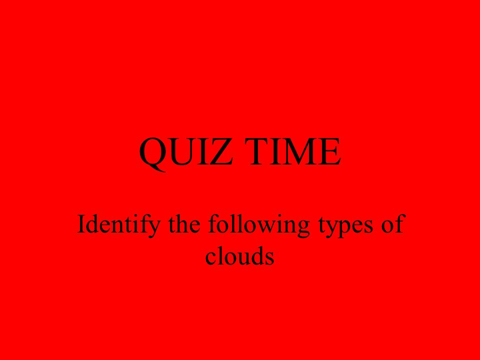 QUIZ TIME Identify the following types of clouds