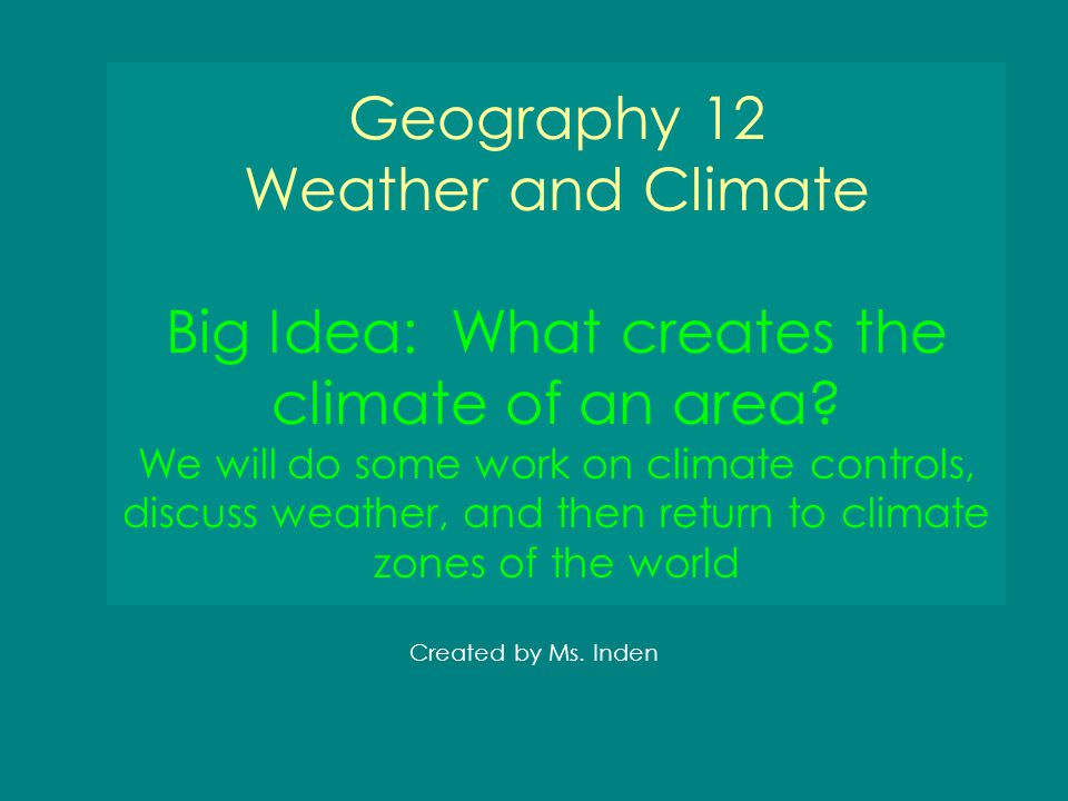 Geography 12 Weather and Climate Big Idea: What creates the climate of an area? We will do some work on climate controls, discuss weather, and then re