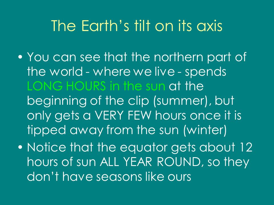 The Earths tilt on its axis You can see that the northern part of the world - where we live - spends LONG HOURS in the sun at the beginning of the cli