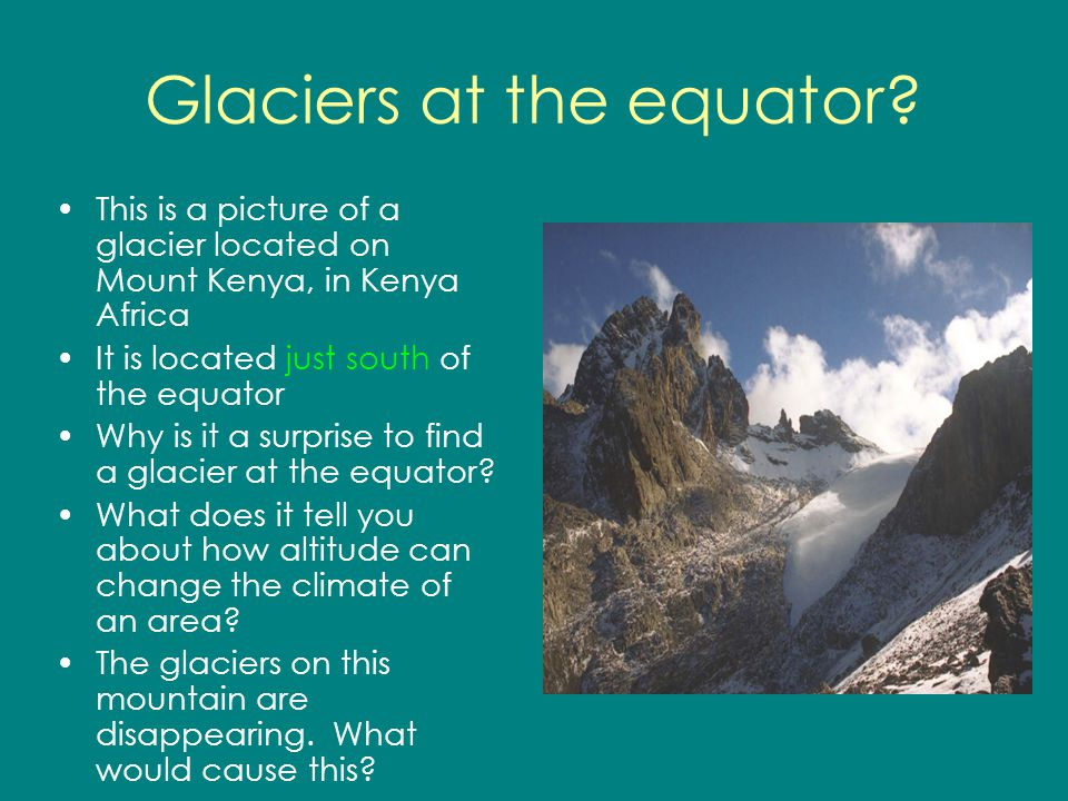 Glaciers at the equator? This is a picture of a glacier located on Mount Kenya, in Kenya Africa It is located just south of the equator Why is it a su