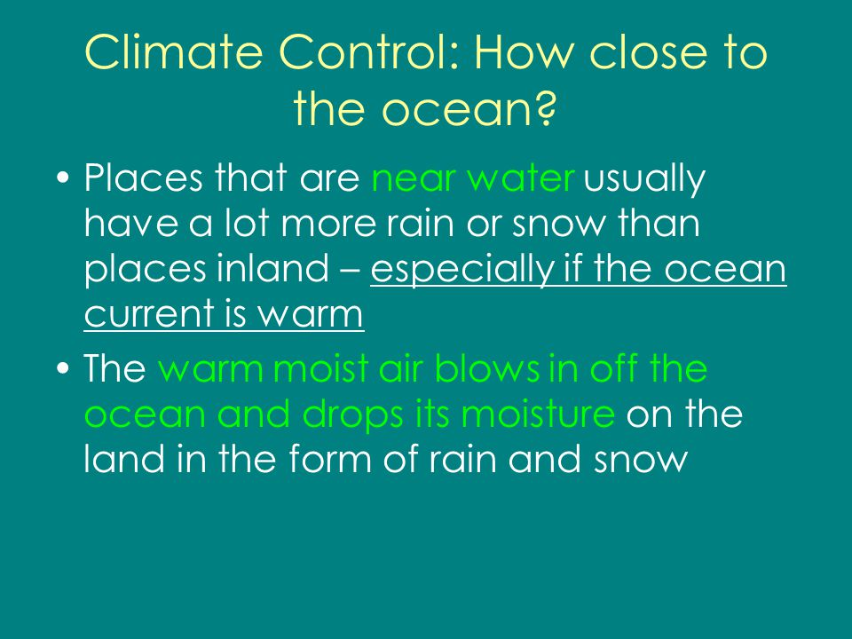 Climate Control: How close to the ocean? Places that are near water usually have a lot more rain or snow than places inland – especially if the ocean