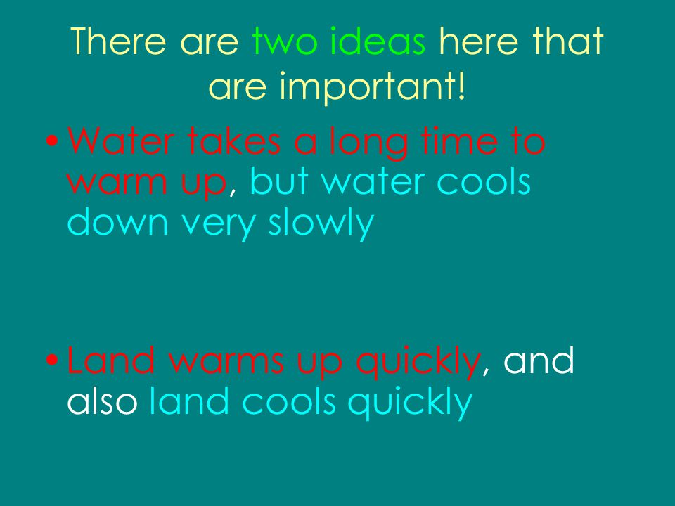 There are two ideas here that are important! Water takes a long time to warm up, but water cools down very slowly Land warms up quickly, and also land
