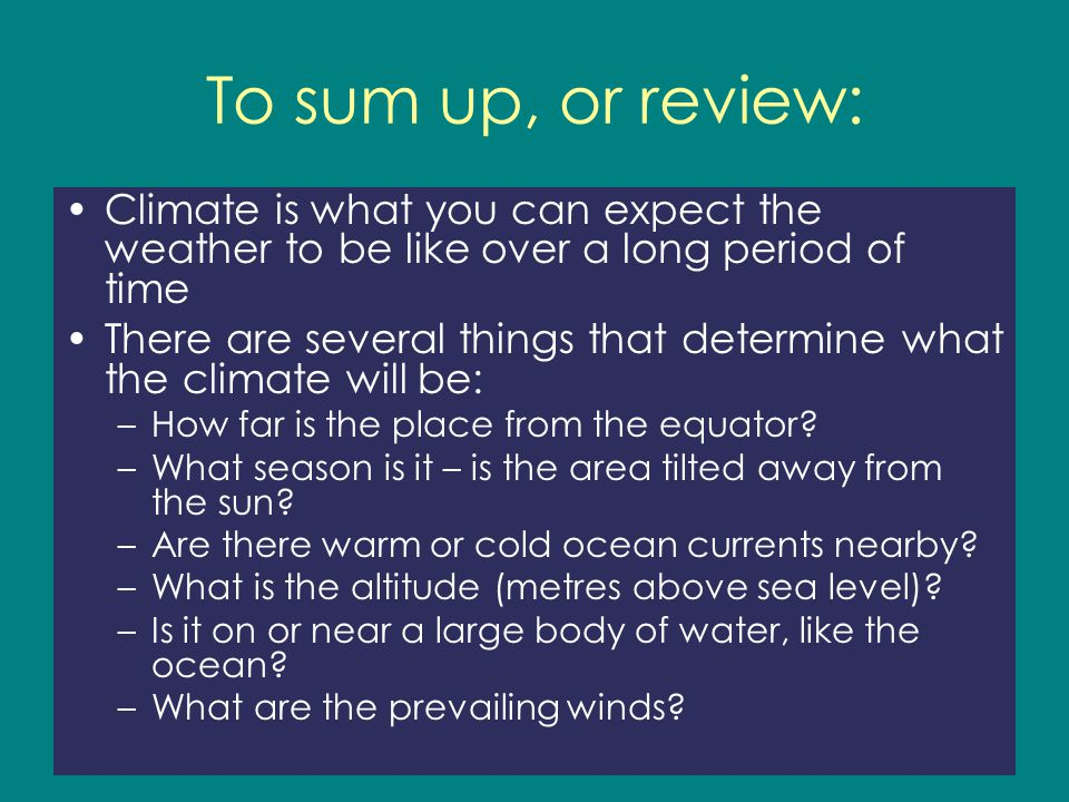 To sum up, or review: Climate is what you can expect the weather to be like over a long period of time There are several things that determine what th