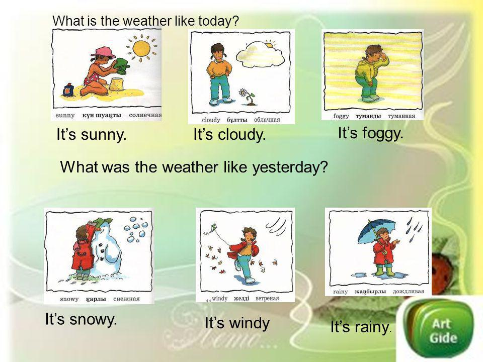 Its sunny.Its cloudy. Its foggy. Its snowy. Its windy Its rainy. What is the weather like today? What was the weather like yesterday?