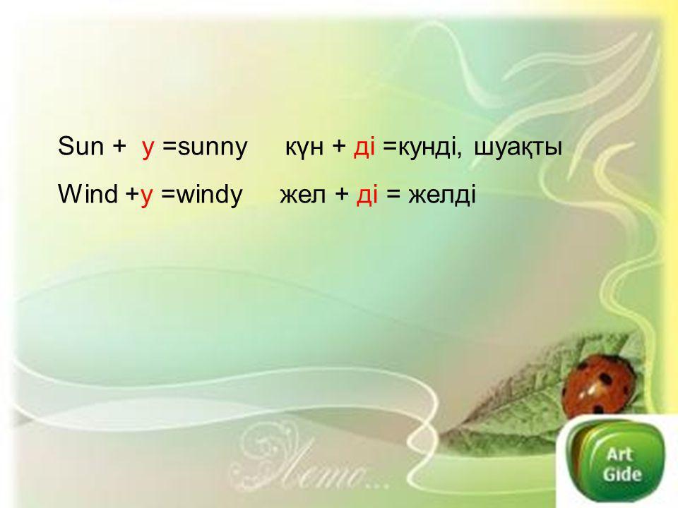 Sun + y =sunny күн + ді =кунді, шуақты Wind +y =windy жел + ді = желді