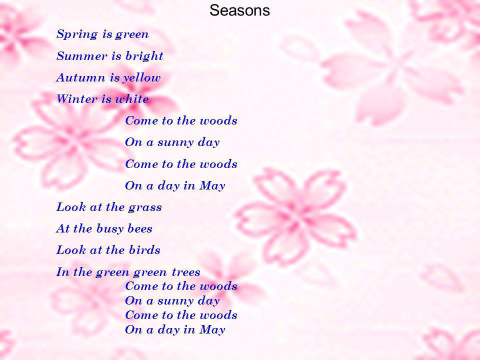 Seasons Spring is green Summer is bright Autumn is yellow Winter is white Come to the woods On a sunny day Come to the woods On a day in May Look at the grass At the busy bees Look at the birds In the green green trees Come to the woods On a sunny day Come to the woods On a day in May