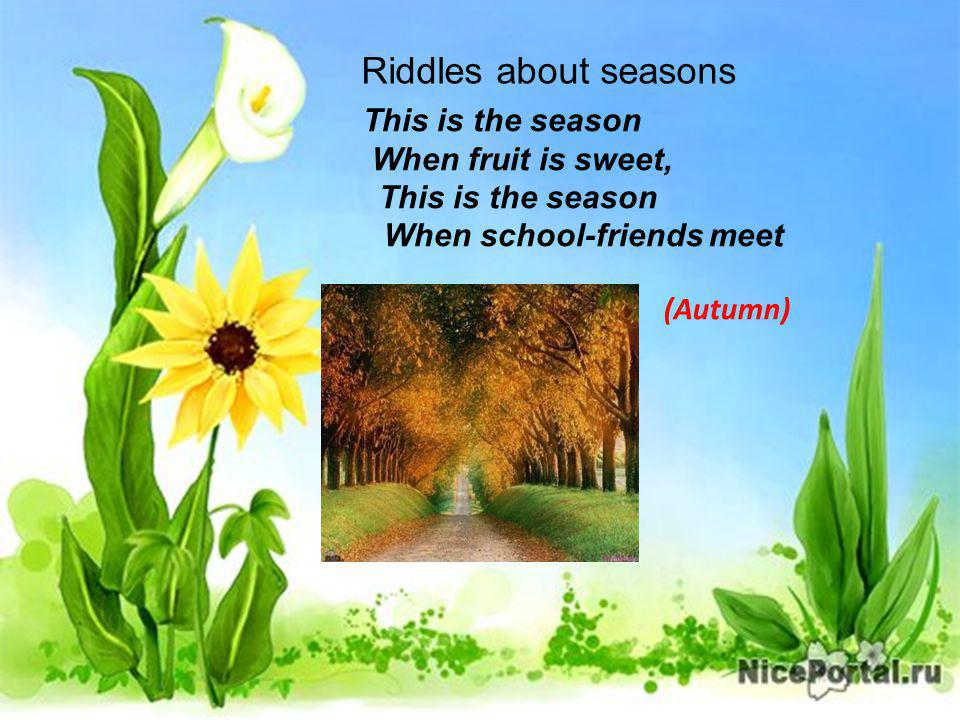 Riddles about seasons This is the season When fruit is sweet, This is the season When school-friends meet (Autumn)
