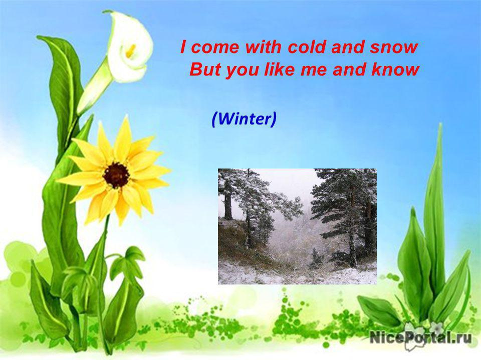 I come with cold and snow But you like me and know (Winter)