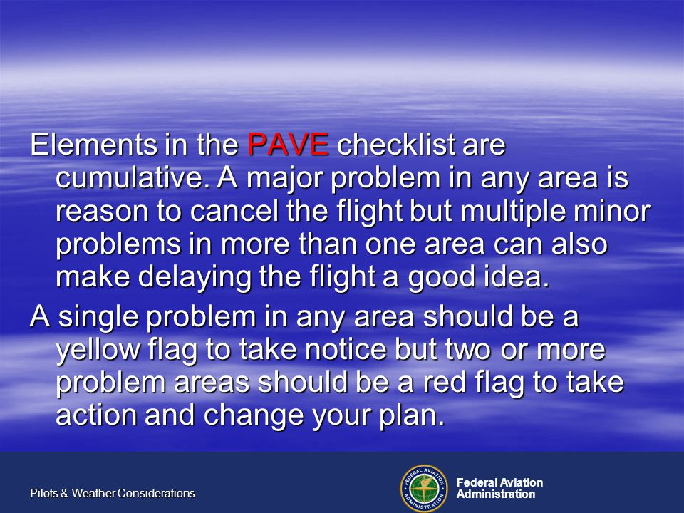 Federal Aviation Administration Pilots & Weather Considerations Elements in the PAVE checklist are cumulative.