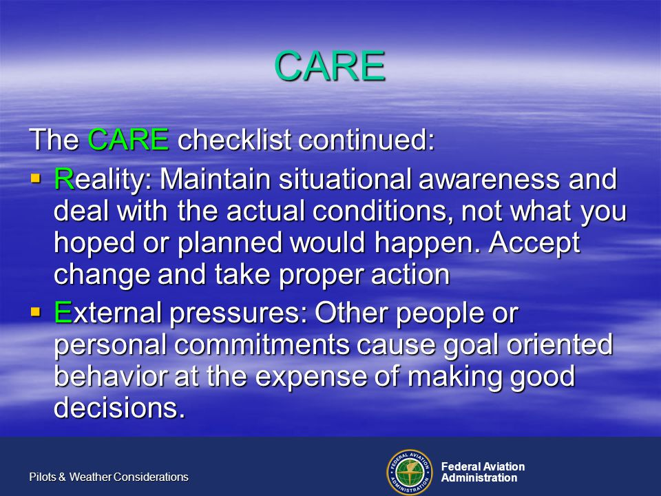 Federal Aviation Administration Pilots & Weather Considerations CARE The CARE checklist continued: Reality: Maintain situational awareness and deal with the actual conditions, not what you hoped or planned would happen.