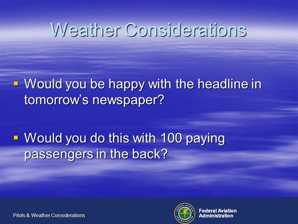 Federal Aviation Administration Pilots & Weather Considerations Weather Considerations Would you be happy with the headline in tomorrows newspaper.