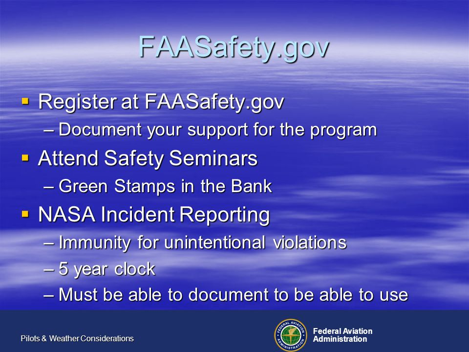 Federal Aviation Administration Pilots & Weather Considerations FAASafety.gov Register at FAASafety.gov Register at FAASafety.gov –Document your support for the program Attend Safety Seminars Attend Safety Seminars –Green Stamps in the Bank NASA Incident Reporting NASA Incident Reporting –Immunity for unintentional violations –5 year clock –Must be able to document to be able to use