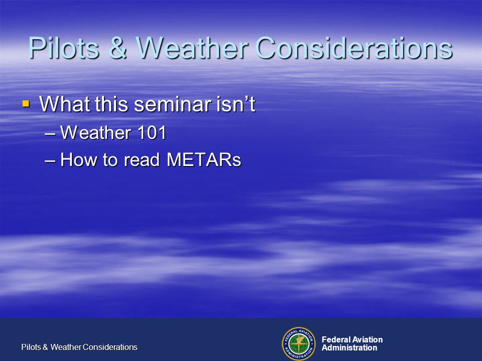 Federal Aviation Administration Pilots & Weather Considerations What this seminar isnt What this seminar isnt –Weather 101 –How to read METARs