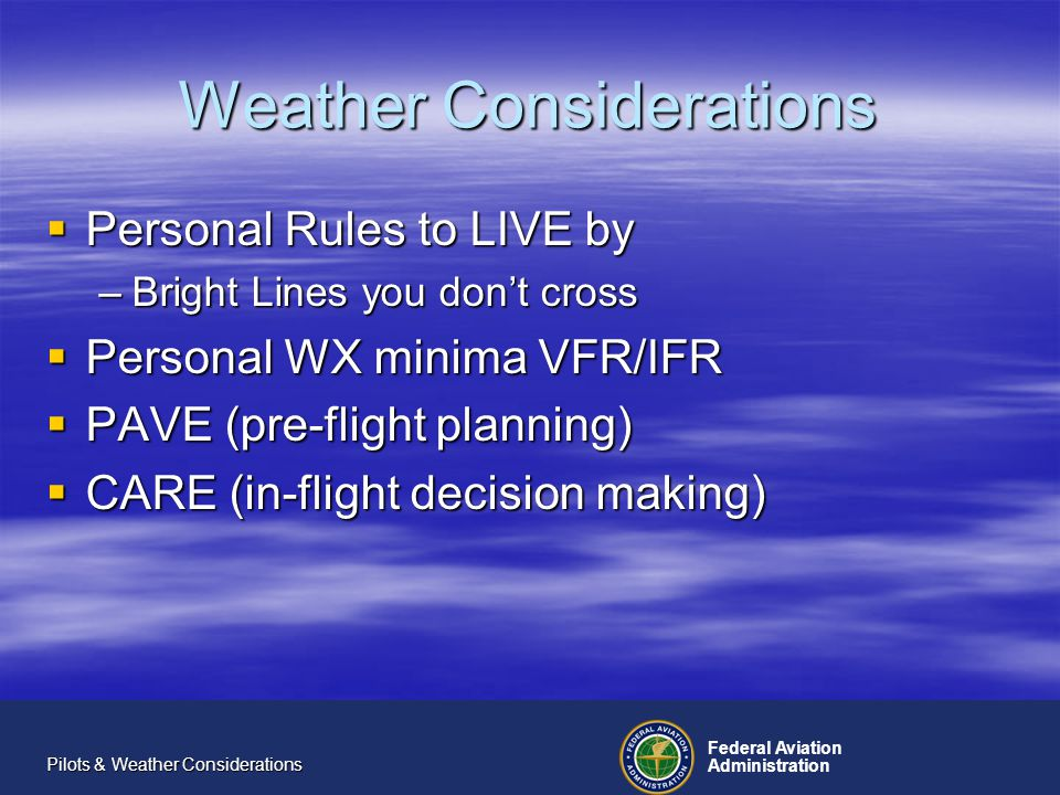 Federal Aviation Administration Pilots & Weather Considerations CARE As with the PAVE checklist, items in the CARE checklist are also cumulative.