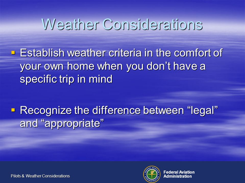 Federal Aviation Administration Pilots & Weather Considerations Weather Considerations Establish weather criteria in the comfort of your own home when you dont have a specific trip in mind Establish weather criteria in the comfort of your own home when you dont have a specific trip in mind Recognize the difference between legal and appropriate Recognize the difference between legal and appropriate