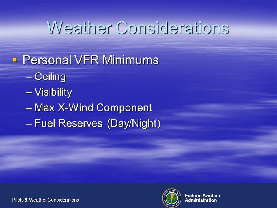 Federal Aviation Administration Pilots & Weather Considerations Weather Considerations Personal IFR Minimums Personal IFR Minimums –Precision Approaches Ceiling (above published mins) Ceiling (above published mins) Visibility (above published mins) Visibility (above published mins) –Non-Precision Approaches –Takeoff Minimums –Fuel Reserves –Freezing Level height above cruise alt