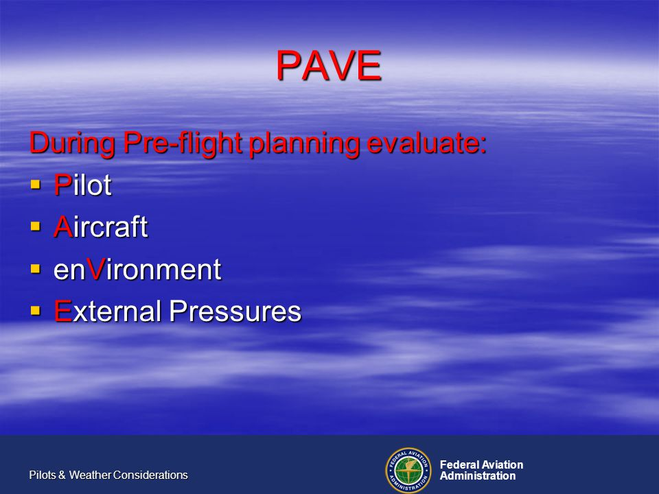 Federal Aviation Administration Pilots & Weather Considerations PAVE In pre-flight planning the PAVE checklist reminds you to consider: Pilot: Health (IMSAFE - Illness, Medication, Stress, Alcohol, Fatigue, and Emotional state) qualifications, capabilities, currency, proficiency, IFR/VFR Pilot: Health (IMSAFE - Illness, Medication, Stress, Alcohol, Fatigue, and Emotional state) qualifications, capabilities, currency, proficiency, IFR/VFR Aircraft: Equipment, performance, load, fuel capacity, runway surface and length, operating ceiling, limitations Aircraft: Equipment, performance, load, fuel capacity, runway surface and length, operating ceiling, limitations