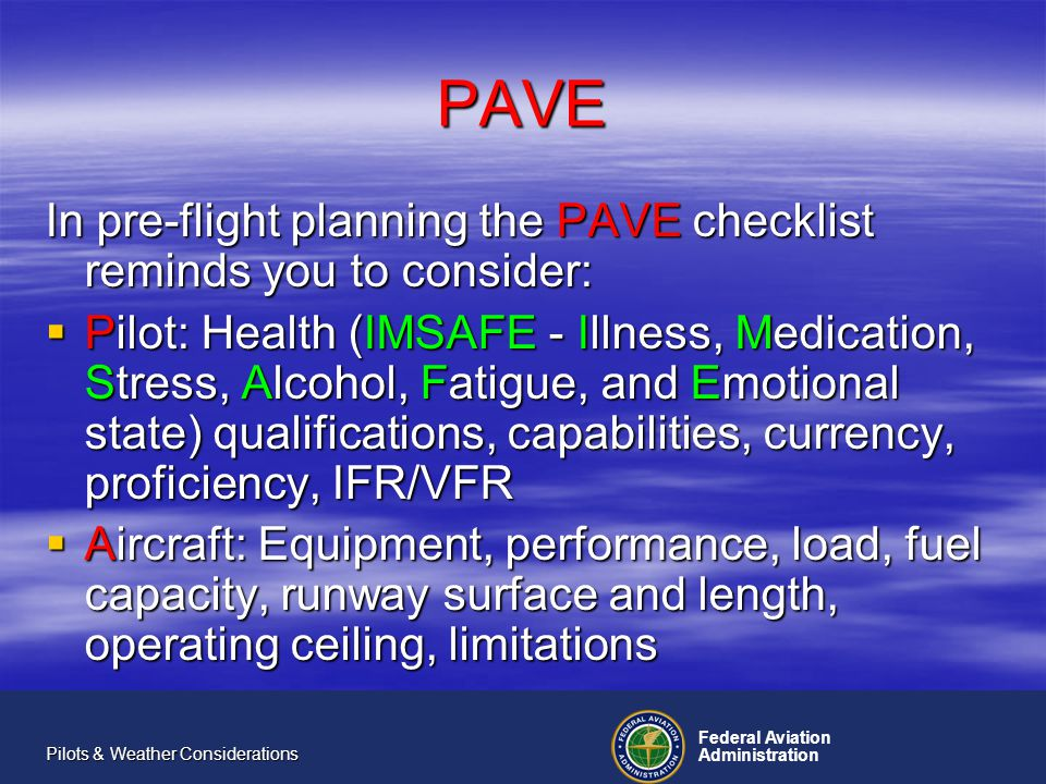 Federal Aviation Administration Pilots & Weather Considerations PAVE The PAVE checklist continued: EnVironment: Weather, personal minimums, terrain, over water, high altitude operations, airspace and NOTAMs EnVironment: Weather, personal minimums, terrain, over water, high altitude operations, airspace and NOTAMs External Pressures: Expectant host, planned meeting, special event, passengers External Pressures: Expectant host, planned meeting, special event, passengers