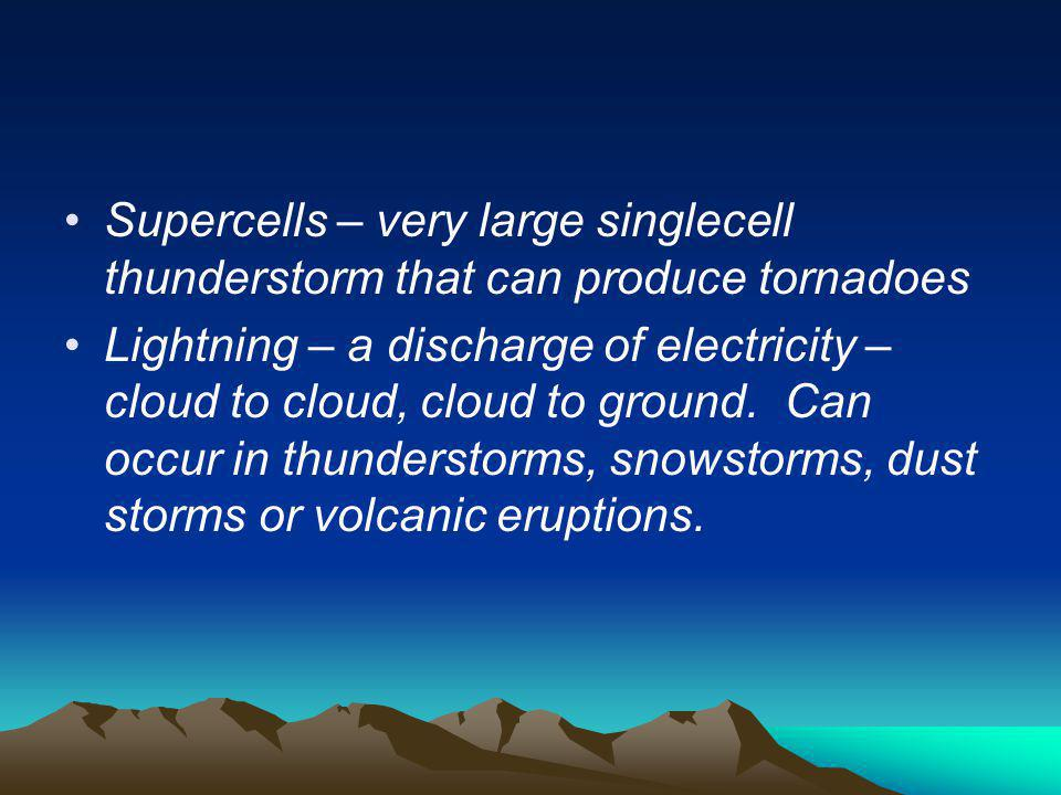 Supercells – very large singlecell thunderstorm that can produce tornadoes Lightning – a discharge of electricity – cloud to cloud, cloud to ground. C