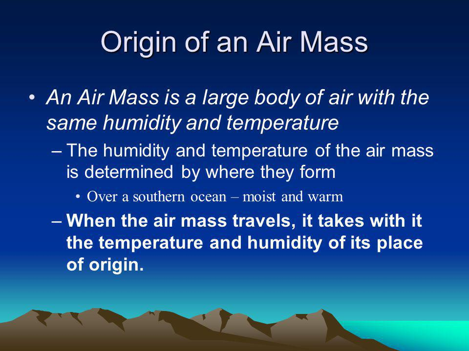 Origins of air masses Classification due to where they form –C–Continental Arctic (cA) – extremely cold and dry Forms over land (continental) and cold temperature causes it to be dry.
