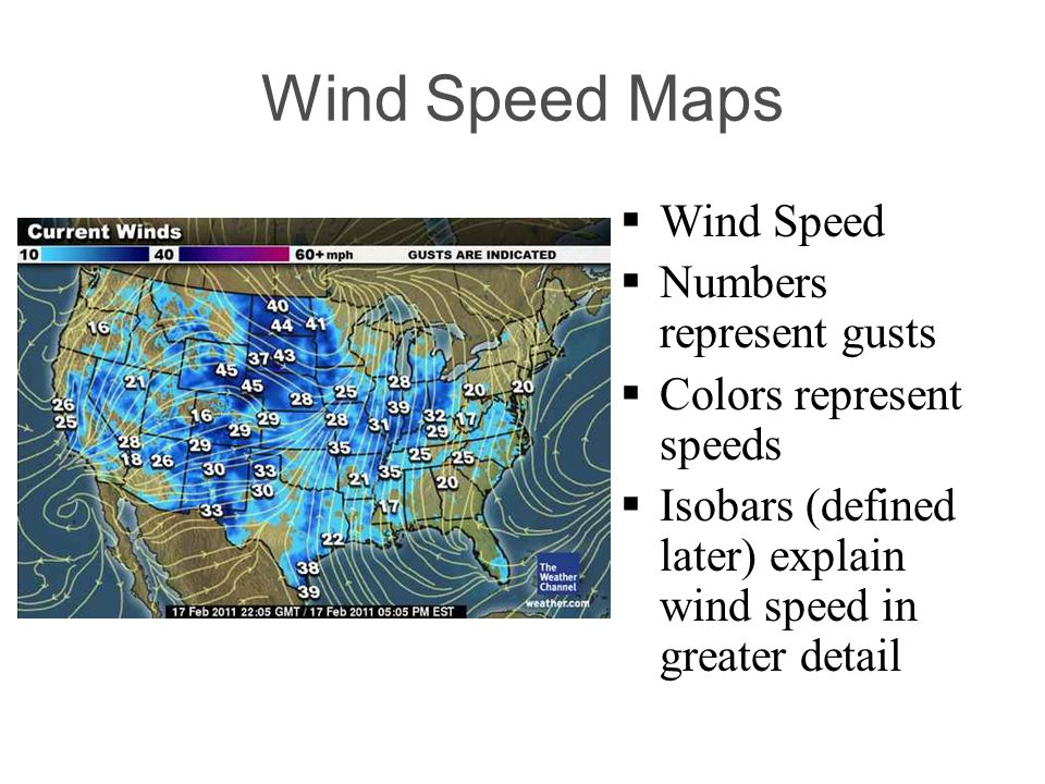 Wind Speed Maps Wind Speed Numbers represent gusts Colors represent speeds Isobars (defined later) explain wind speed in greater detail