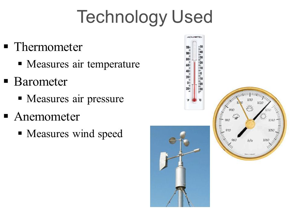 Technology Used Thermometer Measures air temperature Barometer Measures air pressure Anemometer Measures wind speed
