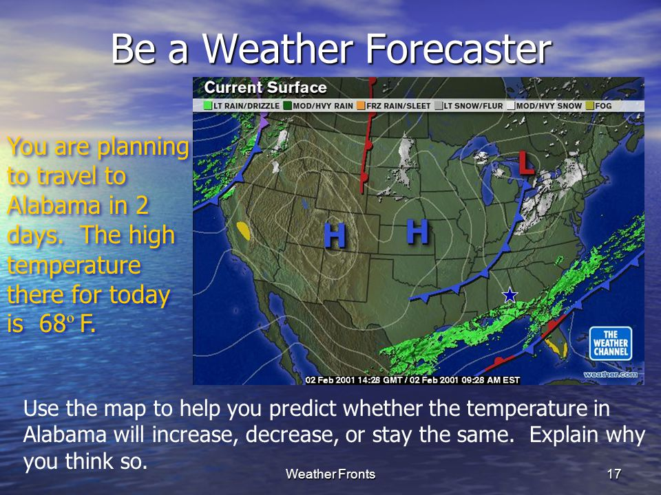 Weather Fronts17 Be a Weather Forecaster You are planning to travel to Alabama in 2 days. The high temperature there for today is 68 º F. Use the map