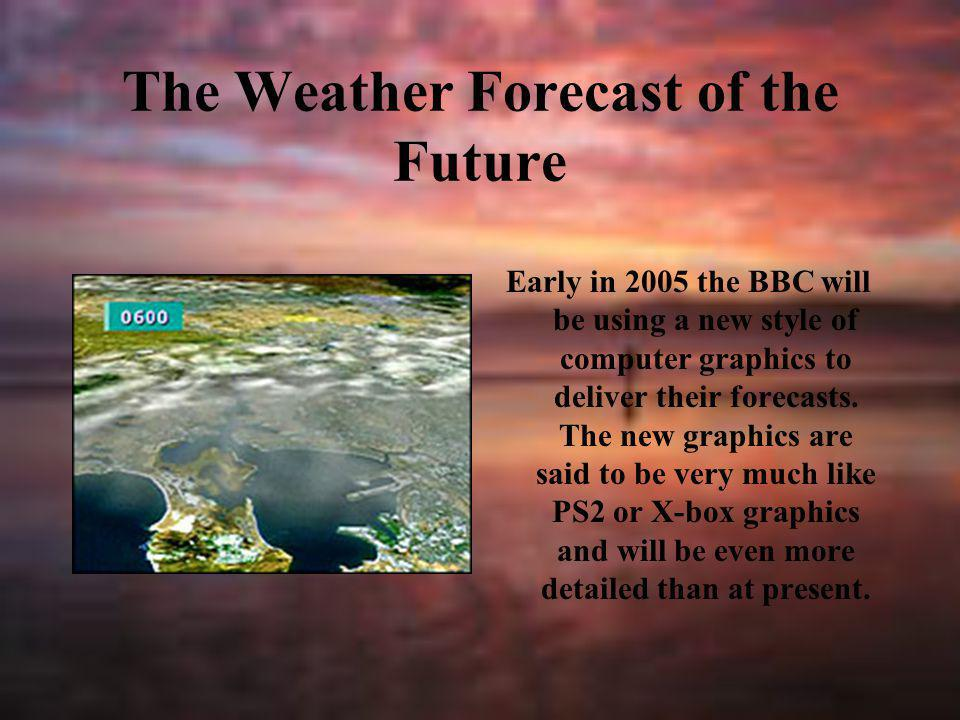 The Weather Forecast of the Future Early in 2005 the BBC will be using a new style of computer graphics to deliver their forecasts. The new graphics a