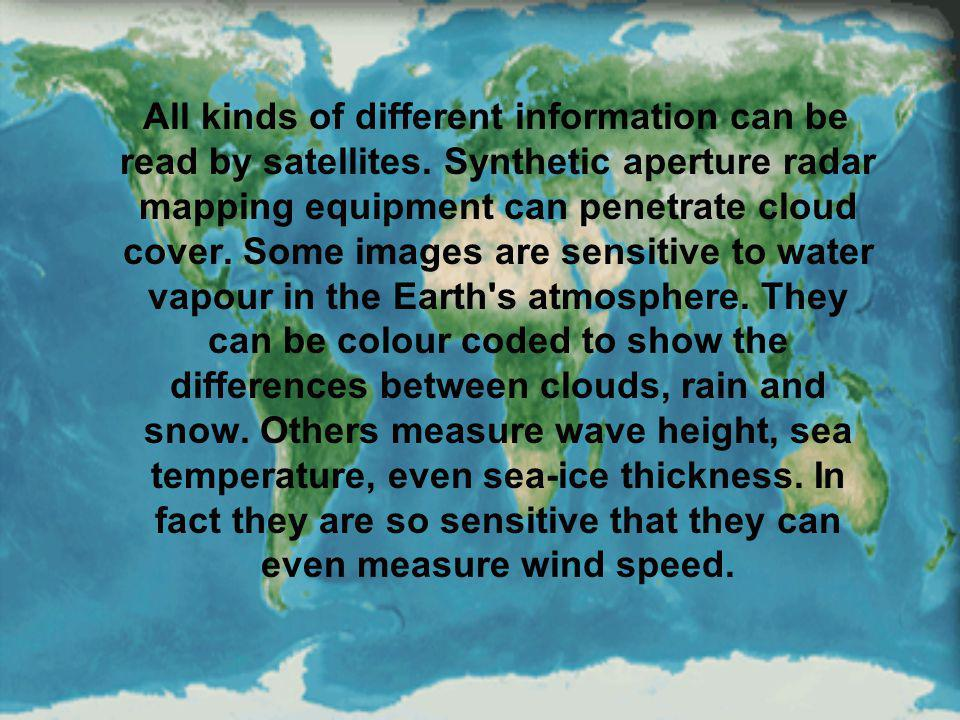 All kinds of different information can be read by satellites. Synthetic aperture radar mapping equipment can penetrate cloud cover. Some images are se