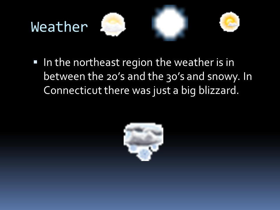 Weather In the northeast region the weather is in between the 20s and the 30s and snowy. In Connecticut there was just a big blizzard.