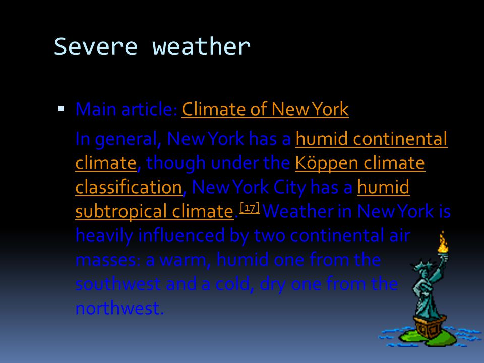 Severe weather Main article: Climate of New YorkClimate of New York In general, New York has a humid continental climate, though under the Köppen climate classification, New York City has a humid subtropical climate.