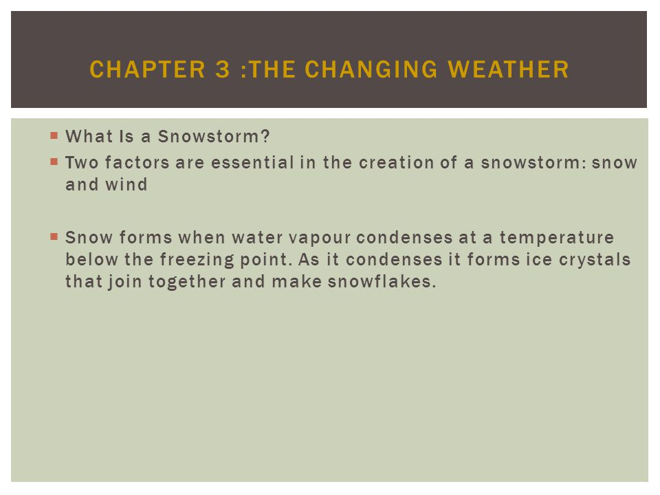 CHAPTER 3 :THE CHANGING WEATHER What Is a Snowstorm? Two factors are essential in the creation of a snowstorm: snow and wind Snow forms when water vap