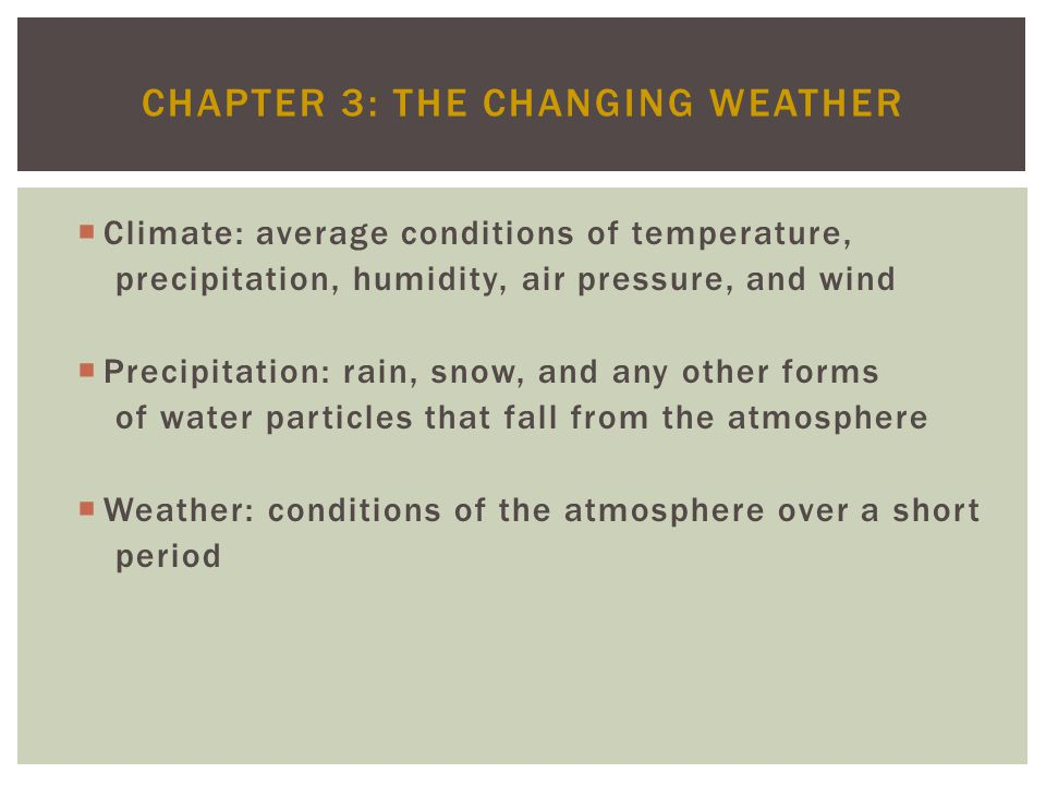 CHAPTER 3: THE CHANGING WEATHER Climate: average conditions of temperature, precipitation, humidity, air pressure, and wind Precipitation: rain, snow,