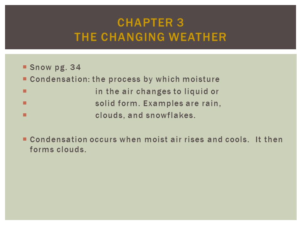 CHAPTER 3 THE CHANGING WEATHER Snow pg. 34 Condensation: the process by which moisture in the air changes to liquid or solid form. Examples are rain,