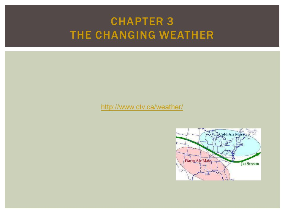 http://www.ctv.ca/weather/ CHAPTER 3 THE CHANGING WEATHER