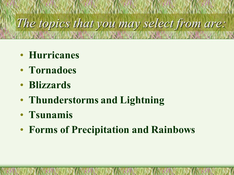 The topics that you may select from are: Hurricanes Tornadoes Blizzards Thunderstorms and Lightning Tsunamis Forms of Precipitation and Rainbows