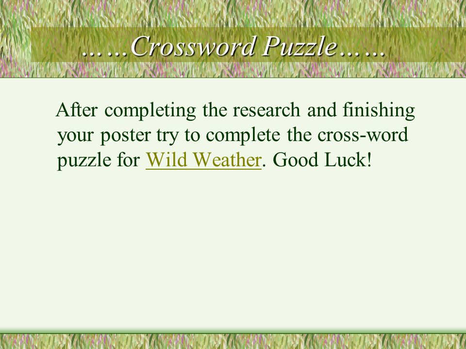 ……Crossword Puzzle…… After completing the research and finishing your poster try to complete the cross-word puzzle for Wild Weather. Good Luck! Wild W