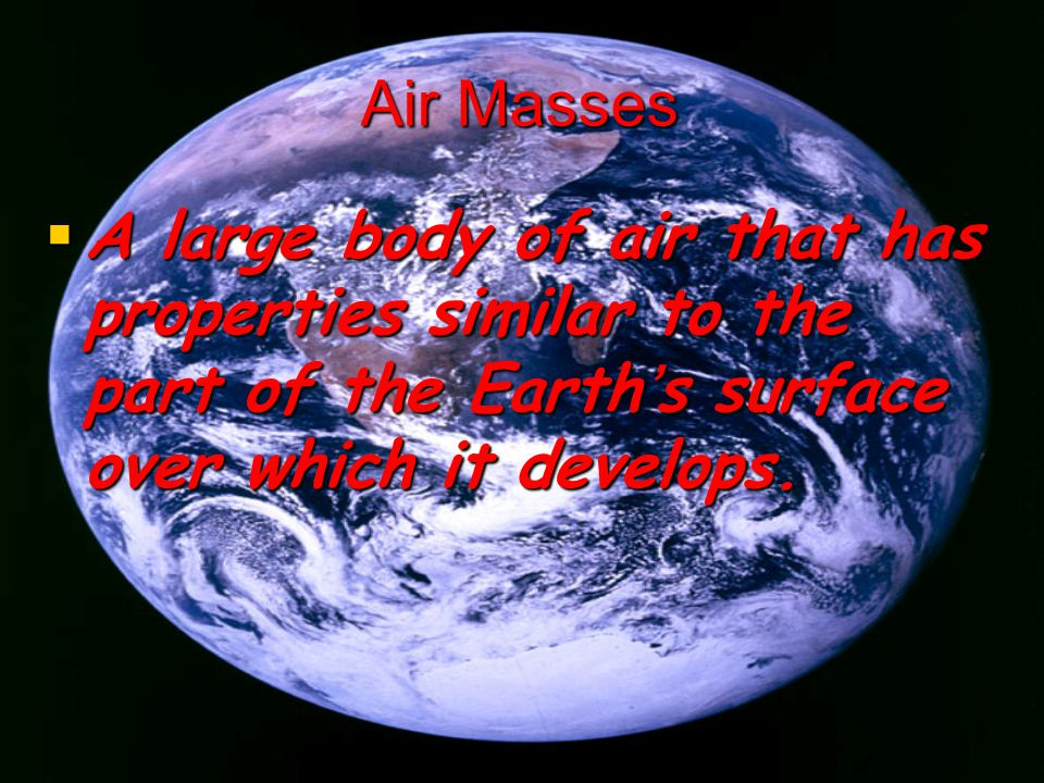 Air Masses A large body of air that has properties similar to the part of the Earths surface over which it develops. A large body of air that has prop