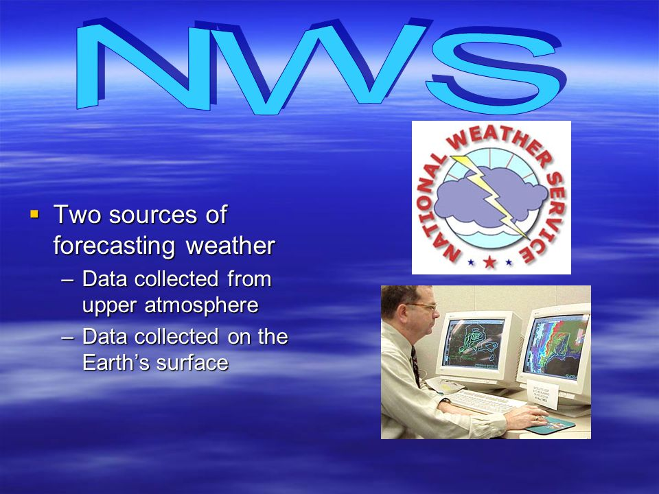 Two sources of forecasting weather Two sources of forecasting weather –Data collected from upper atmosphere –Data collected on the Earths surface
